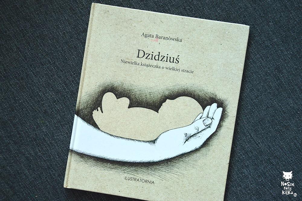 """""""Dzidziuś. Niewielka książeczka o wielkiej stracie"""" Agata Baranowska, wyd. Ilustratornia"""